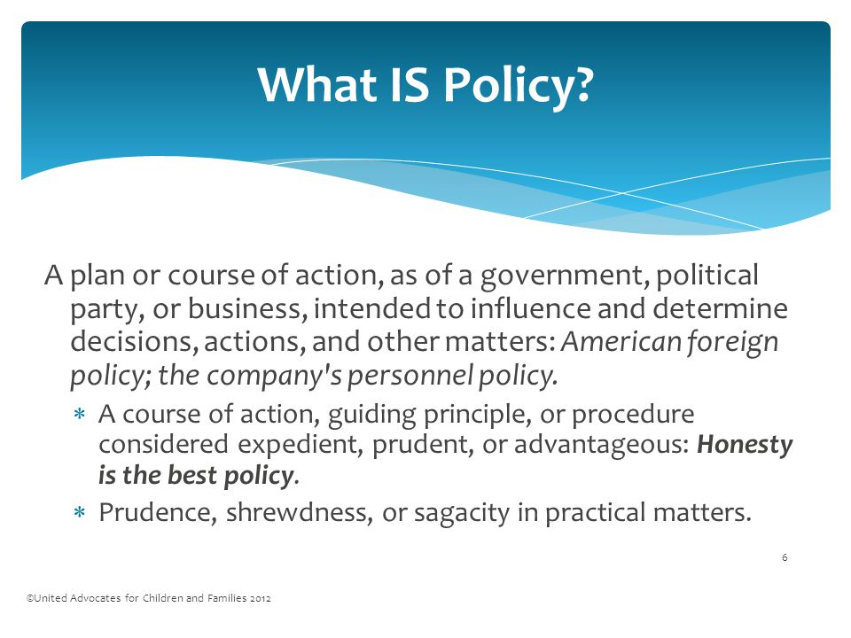 A plan or course of action, as of a government, political party, or business, intended to influence and determine decisions, actions, and other matters: American foreign policy; the company s personnel policy.