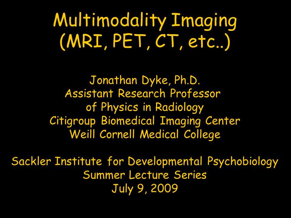 Multimodality Imaging (MRI, PET, CT, etc..) Jonathan Dyke, Ph.D. Assistant Research Professor of Physics in Radiology Citigroup Biomedical Imaging Cen