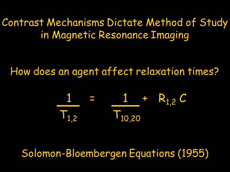 Contrast Mechanisms Dictate Method of Study in Magnetic Resonance Imaging How does an agent affect relaxation times? 1 = 1 + R 1,2 C T 1,2 T 10,20 Sol