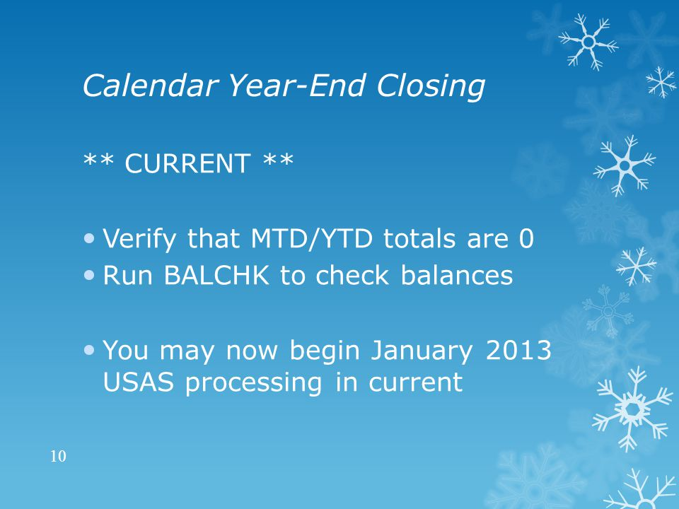 Calendar Year-End Closing ** CURRENT ** Verify that MTD/YTD totals are 0 Run BALCHK to check balances You may now begin January 2013 USAS processing in current 10