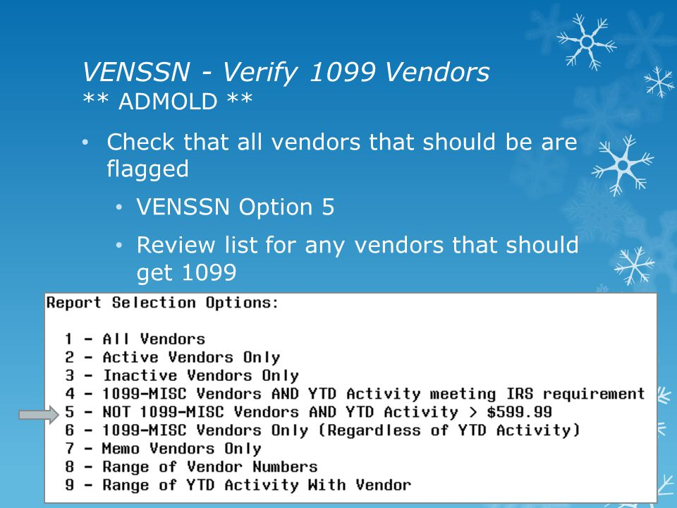 VENSSN - Verify 1099 Vendors ** ADMOLD ** Check that all vendors that should be are flagged VENSSN Option 5 Review list for any vendors that should get 1099 15