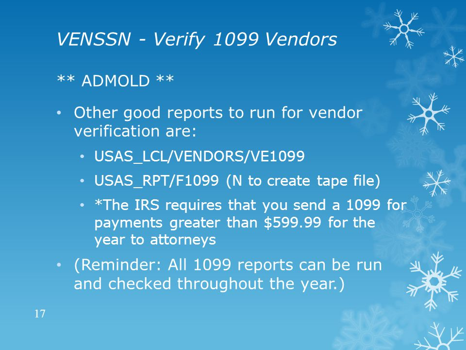 VENSSN - Verify 1099 Vendors ** ADMOLD ** Other good reports to run for vendor verification are: USAS_LCL/VENDORS/VE1099 USAS_RPT/F1099 (N to create tape file) *The IRS requires that you send a 1099 for payments greater than $599.99 for the year to attorneys (Reminder: All 1099 reports can be run and checked throughout the year.) 17