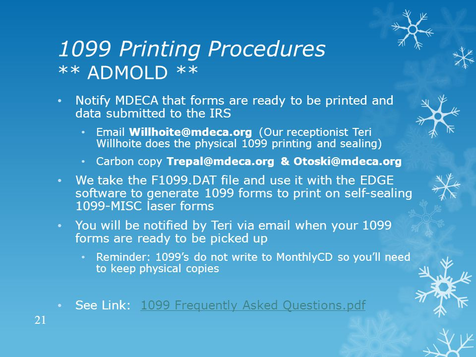 1099 Printing Procedures ** ADMOLD ** Notify MDECA that forms are ready to be printed and data submitted to the IRS Email Willhoite@mdeca.org (Our receptionist Teri Willhoite does the physical 1099 printing and sealing) Carbon copy Trepal@mdeca.org & Otoski@mdeca.org We take the F1099.DAT file and use it with the EDGE software to generate 1099 forms to print on self-sealing 1099-MISC laser forms You will be notified by Teri via email when your 1099 forms are ready to be picked up Reminder: 1099's do not write to MonthlyCD so you'll need to keep physical copies See Link: 1099 Frequently Asked Questions.pdf1099 Frequently Asked Questions.pdf.