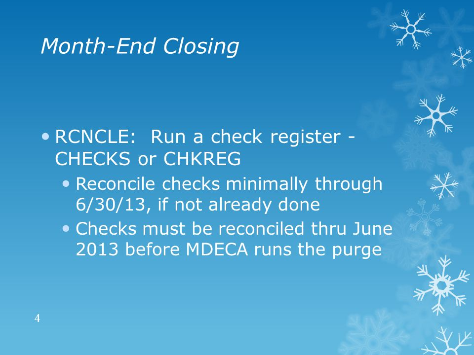 Month-End Closing RCNCLE: Run a check register - CHECKS or CHKREG Reconcile checks minimally through 6/30/13, if not already done Checks must be reconciled thru June 2013 before MDECA runs the purge 4
