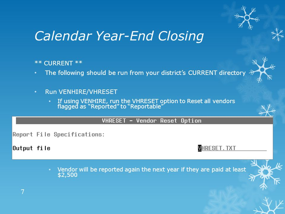 Calendar Year-End Closing ** CURRENT ** The following should be run from your district's CURRENT directory Run VENHIRE/VHRESET If using VENHIRE, run the VHRESET option to Reset all vendors flagged as Reported to Reportable Vendor will be reported again the next year if they are paid at least $2,500 7