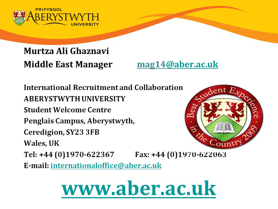 Murtza Ali Ghaznavi Middle East Manager mag14@aber.ac.uk@aber.ac.uk International Recruitment and Collaboration ABERYSTWYTH UNIVERSITY Student Welcome Centre Penglais Campus, Aberystwyth, Ceredigion, SY23 3FB Wales, UK Tel: +44 (0)1970-622367Fax: +44 (0)1970-622063 E-mail: internationaloffice@aber.ac.ukinternationaloffice@aber.ac.uk www.aber.ac.uk