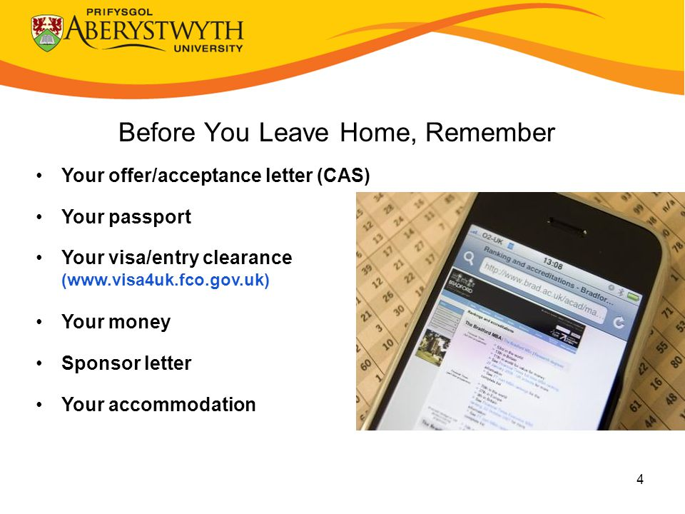 4 Before You Leave Home, Remember Your offer/acceptance letter (CAS) Your passport Your visa/entry clearance (www.visa4uk.fco.gov.uk) Your money Sponsor letter Your accommodation