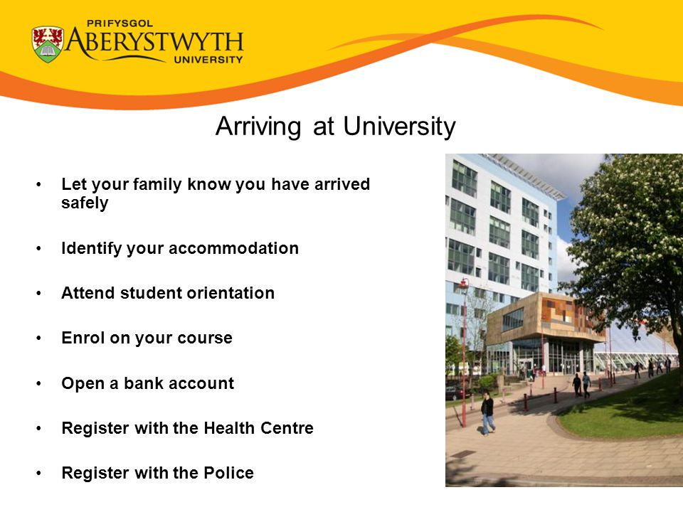 Let your family know you have arrived safely Identify your accommodation Attend student orientation Enrol on your course Open a bank account Register