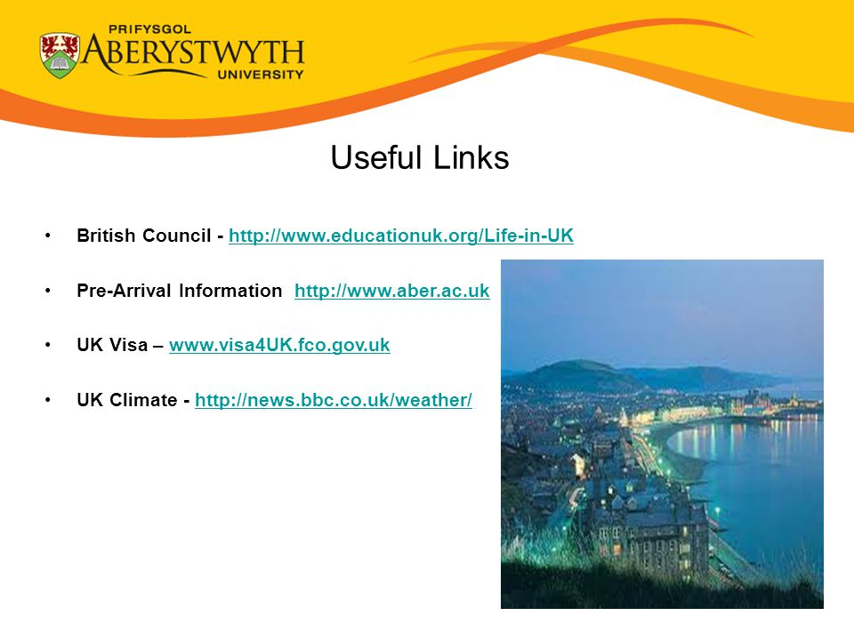 Useful Links British Council - http://www.educationuk.org/Life-in-UKhttp://www.educationuk.org/Life-in-UK Pre-Arrival Information http://www.aber.ac.ukhttp://www.aber.ac.uk UK Visa – www.visa4UK.fco.gov.ukwww.visa4UK.fco.gov.uk UK Climate - http://news.bbc.co.uk/weather/http://news.bbc.co.uk/weather/