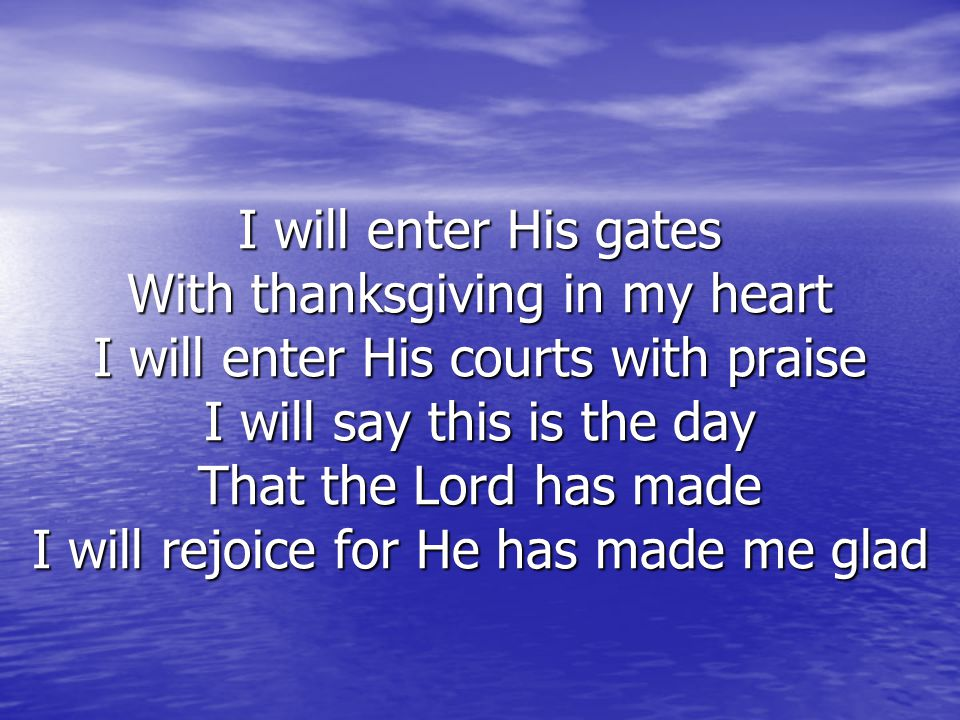 I will enter His gates With thanksgiving in my heart I will enter His courts with praise I will say this is the day That the Lord has made I will rejoice for He has made me glad
