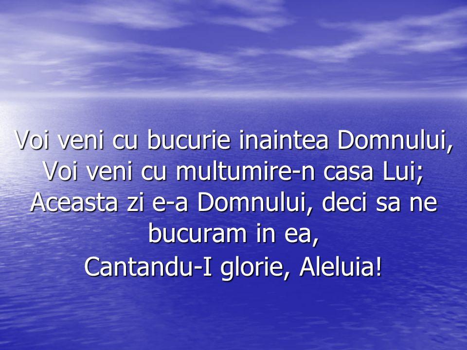 Voi veni cu bucurie inaintea Domnului, Voi veni cu multumire-n casa Lui; Aceasta zi e-a Domnului, deci sa ne bucuram in ea, Cantandu-I glorie, Aleluia