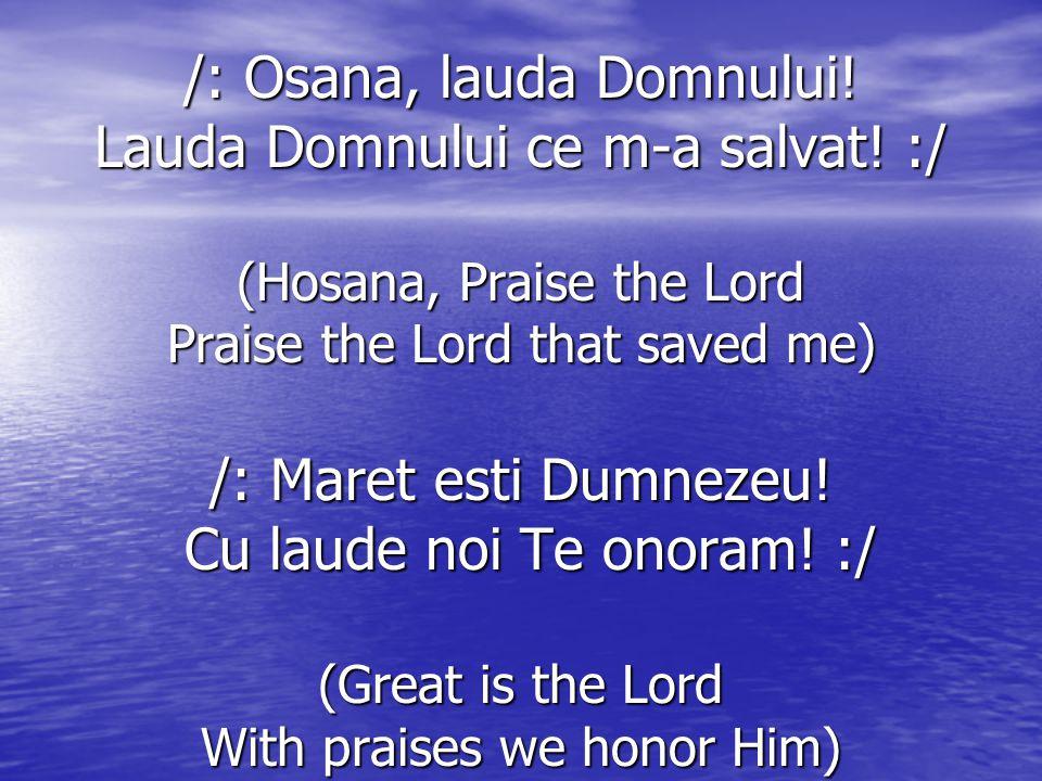 /: Osana, lauda Domnului! Lauda Domnului ce m-a salvat! :/ (Hosana, Praise the Lord Praise the Lord that saved me) /: Maret esti Dumnezeu! Cu laude no