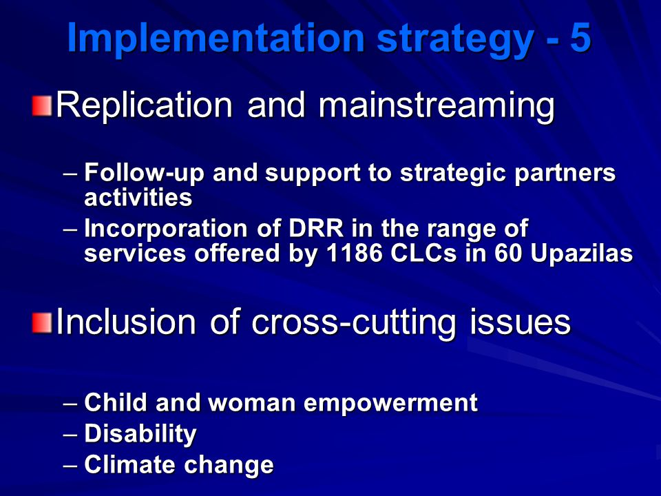 Implementation strategy - 5 Replication and mainstreaming –Follow-up and support to strategic partners activities –Incorporation of DRR in the range o