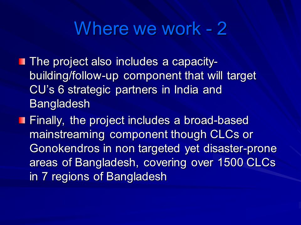 Where we work - 2 The project also includes a capacity- building/follow-up component that will target CU's 6 strategic partners in India and Banglades