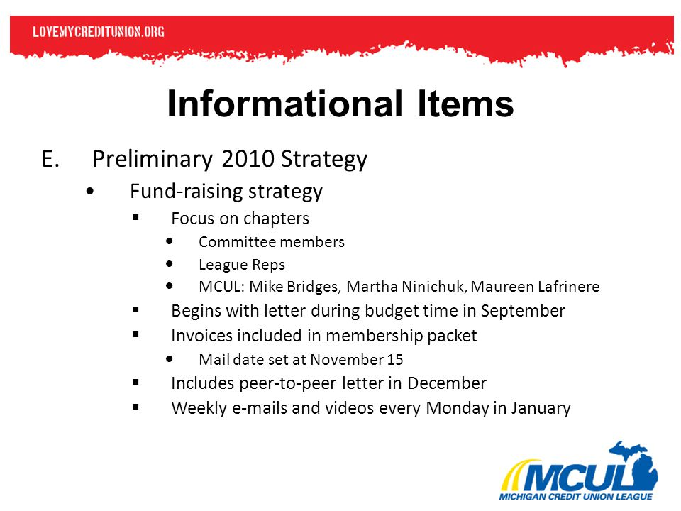 Informational Items E.Preliminary 2010 Strategy Fund-raising strategy  Focus on chapters Committee members League Reps MCUL: Mike Bridges, Martha Nin