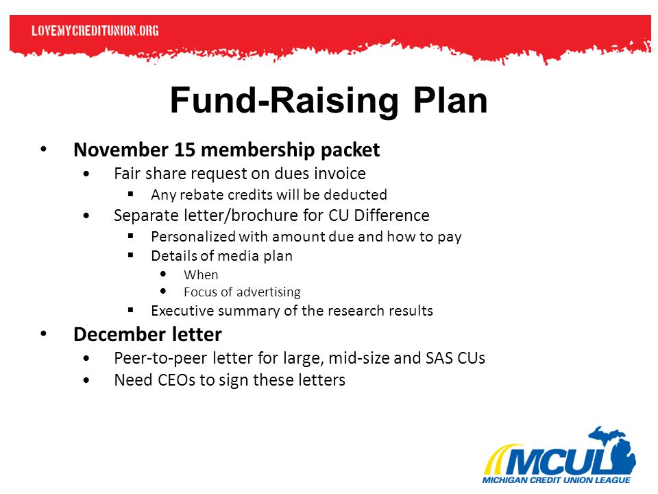Fund-Raising Plan November 15 membership packet Fair share request on dues invoice  Any rebate credits will be deducted Separate letter/brochure for CU Difference  Personalized with amount due and how to pay  Details of media plan When Focus of advertising  Executive summary of the research results December letter Peer-to-peer letter for large, mid-size and SAS CUs Need CEOs to sign these letters