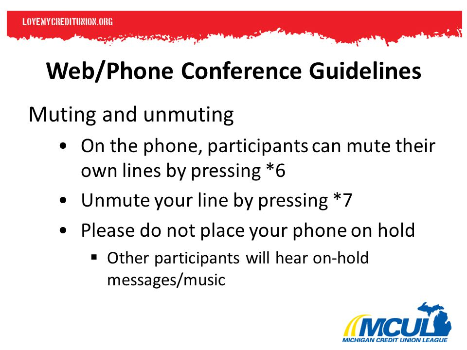 Web/Phone Conference Guidelines Muting and unmuting On the phone, participants can mute their own lines by pressing *6 Unmute your line by pressing *7 Please do not place your phone on hold  Other participants will hear on-hold messages/music