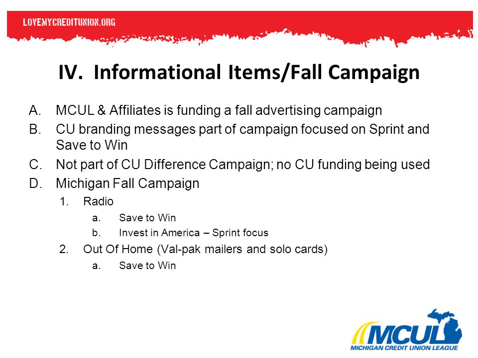 IV. Informational Items/Fall Campaign A.MCUL & Affiliates is funding a fall advertising campaign B.CU branding messages part of campaign focused on Sp
