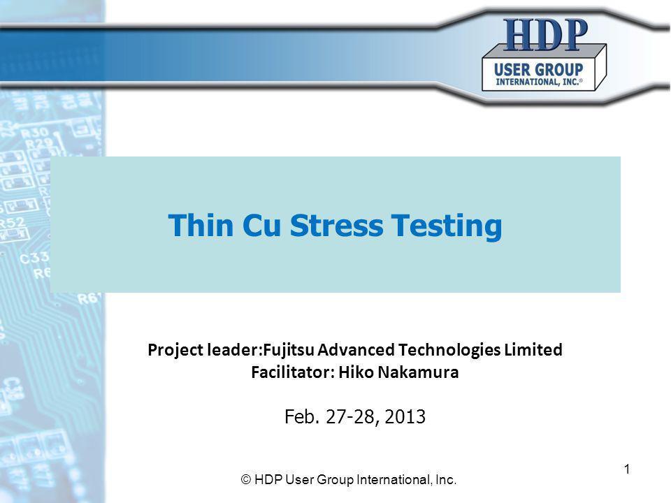 Thin Cu Stress Testing Project leader:Fujitsu Advanced Technologies Limited Facilitator: Hiko Nakamura Feb. 27-28, 2013 © HDP User Group International