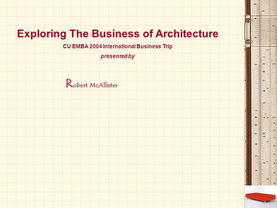 R obert McAllister Exploring The Business of Architecture CU EMBA 2004 International Business Trip presented by