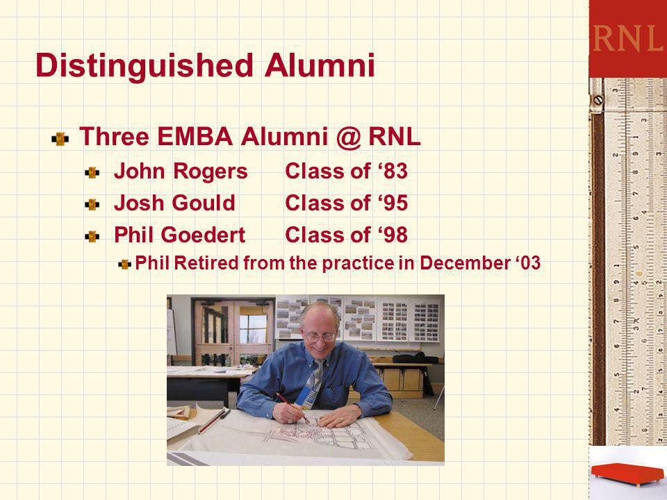 Distinguished Alumni Three EMBA Alumni @ RNL John RogersClass of '83 Josh Gould Class of '95 Phil GoedertClass of '98 Phil Retired from the practice in December '03