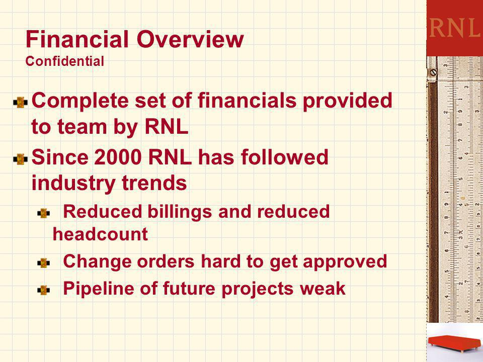 Financial Overview Confidential Complete set of financials provided to team by RNL Since 2000 RNL has followed industry trends Reduced billings and reduced headcount Change orders hard to get approved Pipeline of future projects weak
