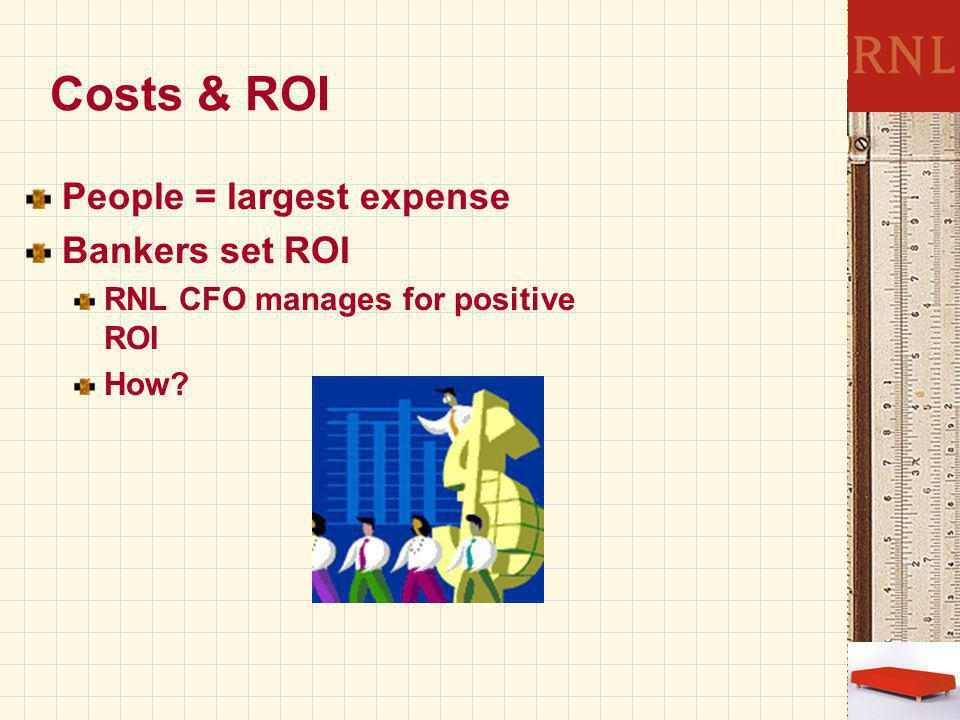 Costs & ROI People = largest expense Bankers set ROI RNL CFO manages for positive ROI How