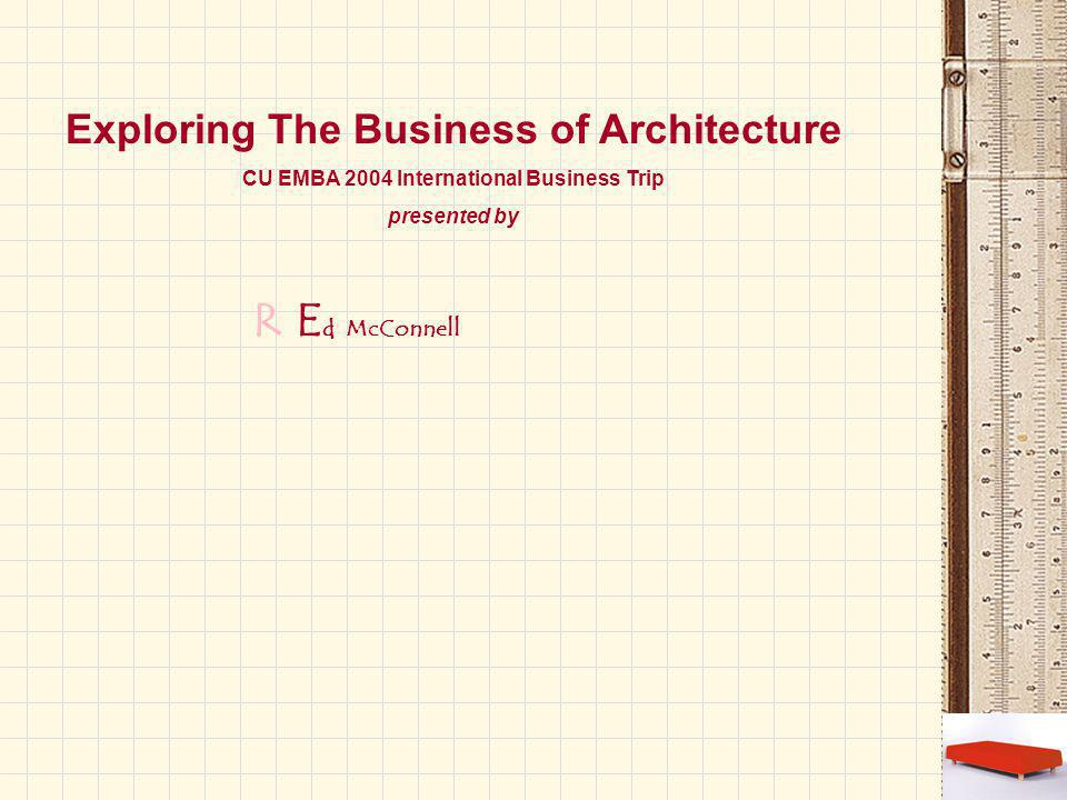 RE d McConnell Exploring The Business of Architecture CU EMBA 2004 International Business Trip presented by