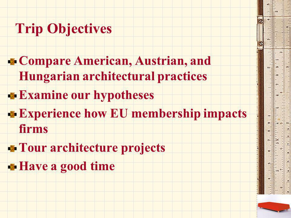 Trip Objectives Compare American, Austrian, and Hungarian architectural practices Examine our hypotheses Experience how EU membership impacts firms Tour architecture projects Have a good time