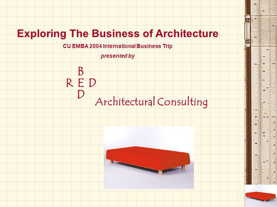 B E D DR Architectural Consulting Exploring The Business of Architecture CU EMBA 2004 International Business Trip presented by
