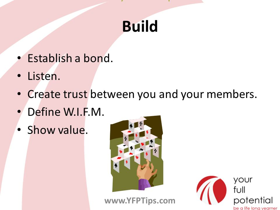 Build Establish a bond. Listen. Create trust between you and your members.