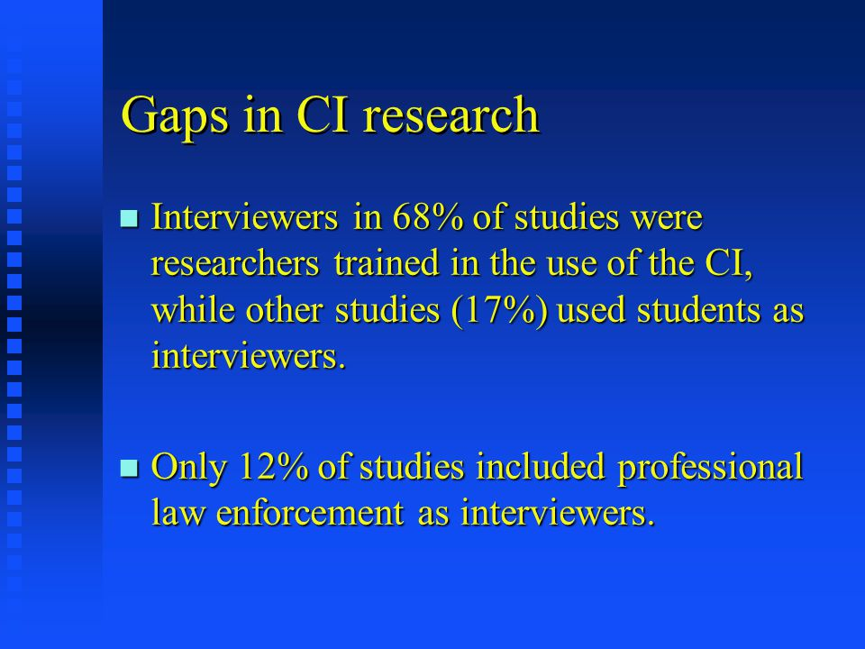 Gaps in CI research n Interviewers in 68% of studies were researchers trained in the use of the CI, while other studies (17%) used students as interviewers.