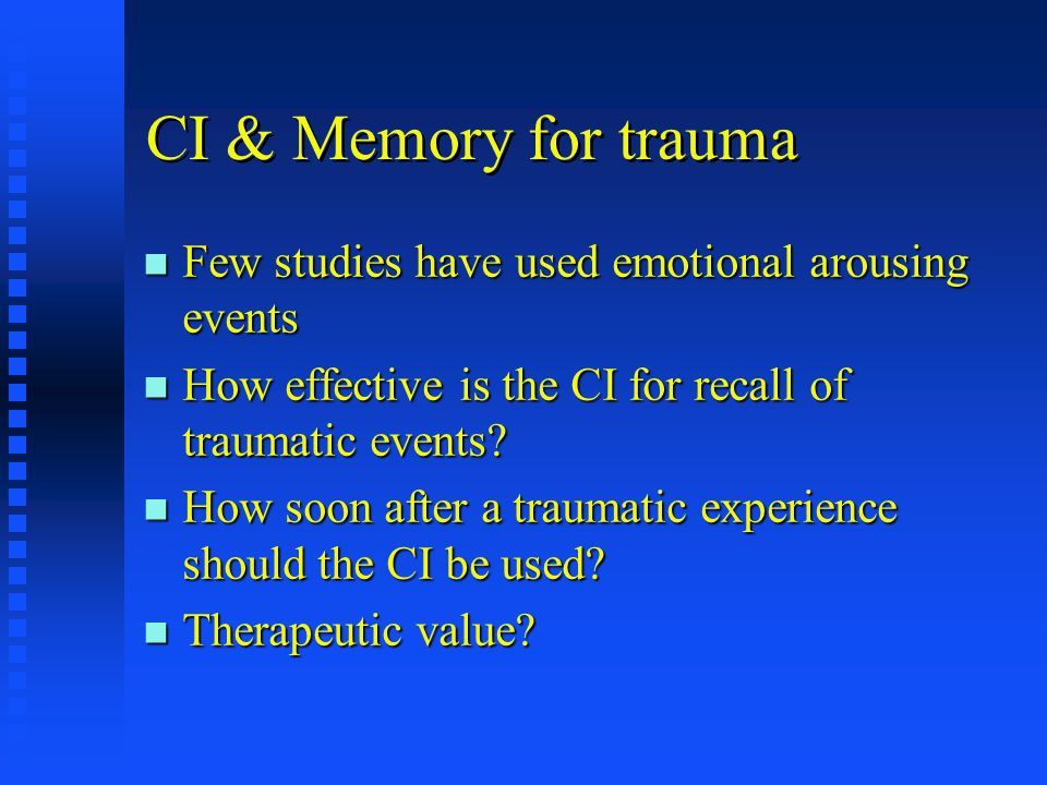 CI & Memory for trauma n Few studies have used emotional arousing events n How effective is the CI for recall of traumatic events.