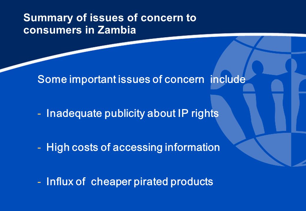 Summary of issues of concern to consumers in Zambia Some important issues of concern include -Inadequate publicity about IP rights -High costs of accessing information -Influx of cheaper pirated products