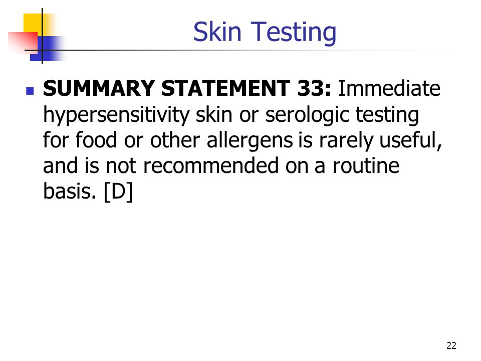 Skin Testing SUMMARY STATEMENT 33: Immediate hypersensitivity skin or serologic testing for food or other allergens is rarely useful, and is not recom