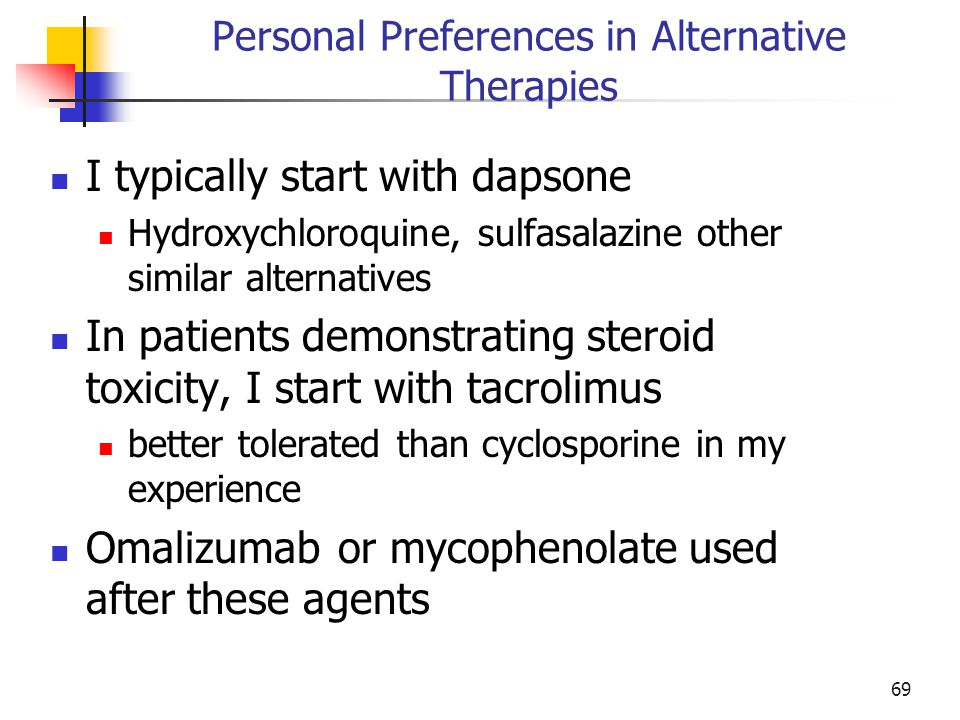 Personal Preferences in Alternative Therapies I typically start with dapsone Hydroxychloroquine, sulfasalazine other similar alternatives In patients