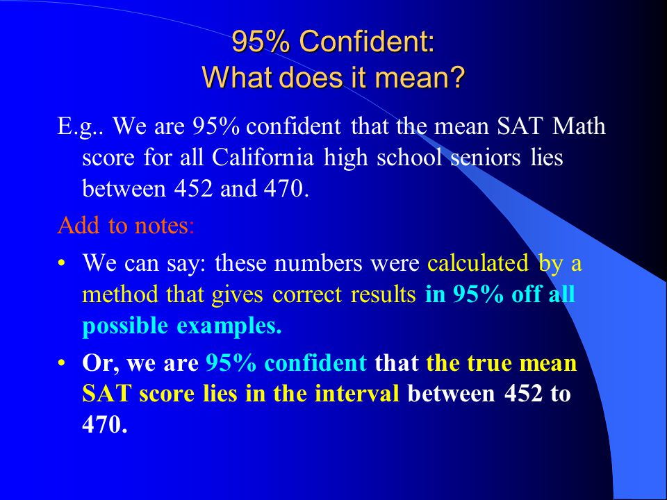 95% Confident: What does it mean? E.g.. We are 95% confident that the mean SAT Math score for all California high school seniors lies between 452 and