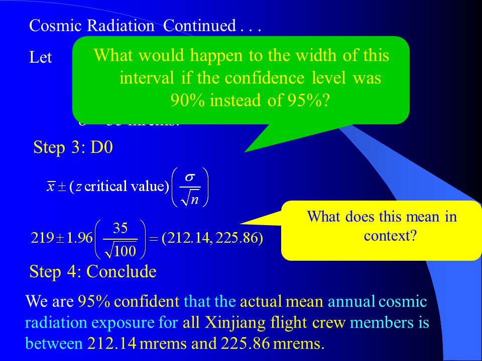 Cosmic Radiation Continued... Let x = 219 mrems n = 100 flight crew members  = 35 mrems. What does this mean in context? We are 95% confident that th