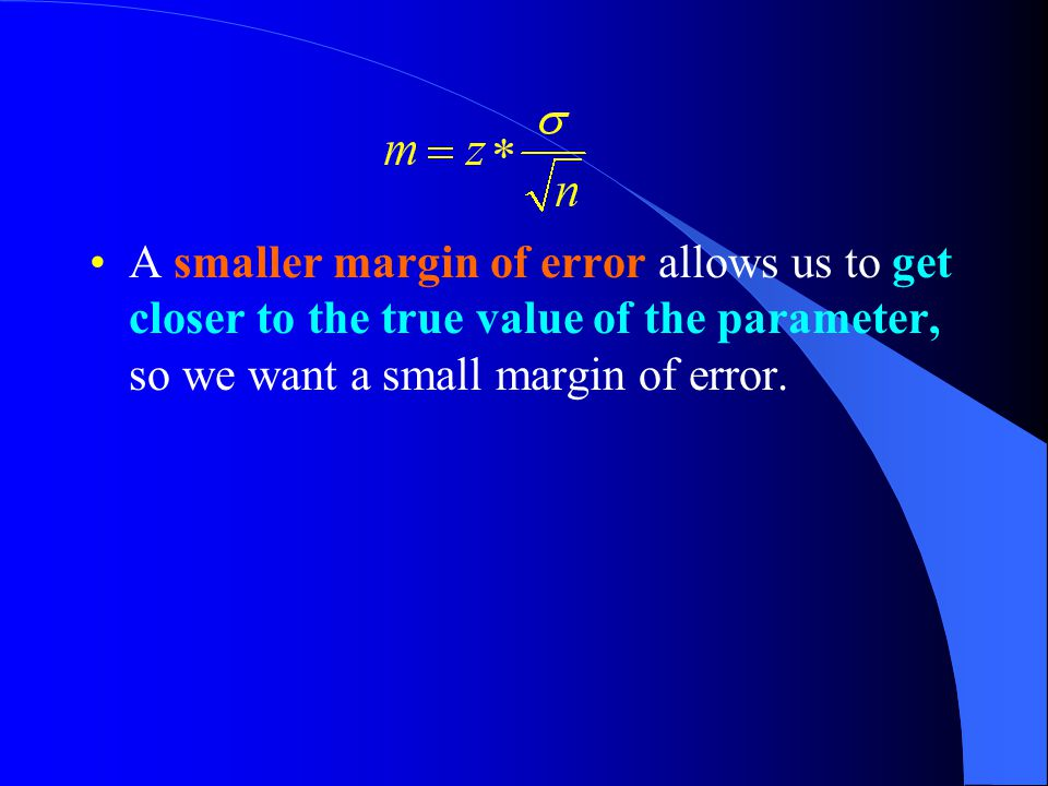 A smaller margin of error allows us to get closer to the true value of the parameter, so we want a small margin of error.