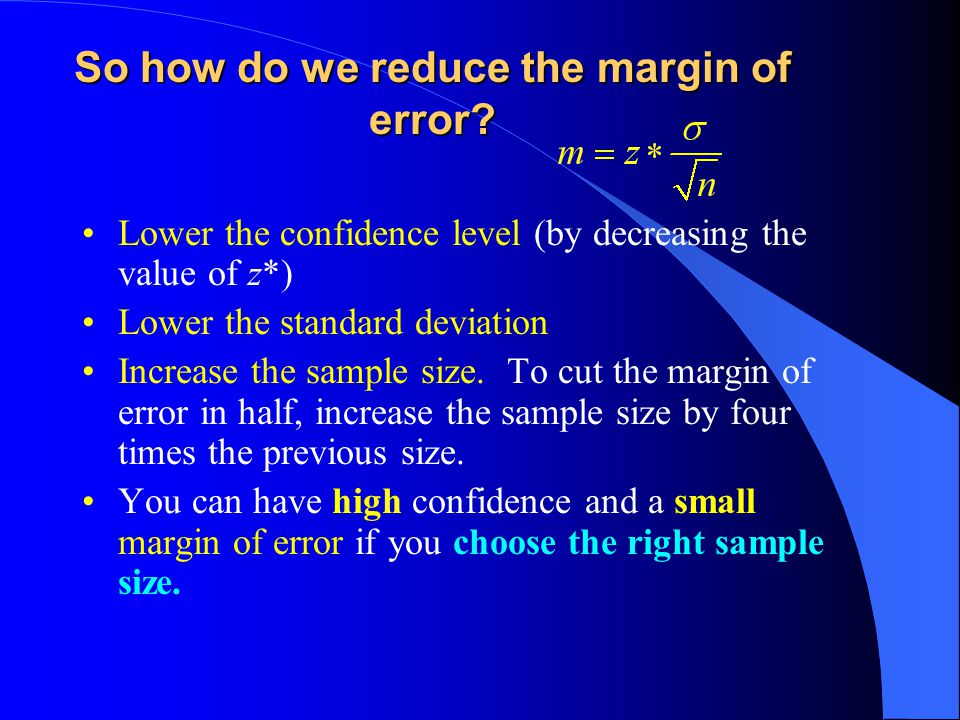 So how do we reduce the margin of error? Lower the confidence level (by decreasing the value of z*) Lower the standard deviation Increase the sample s