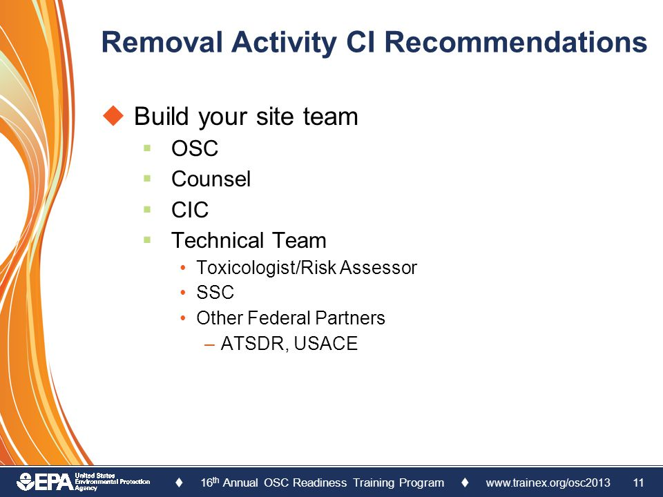  16 th Annual OSC Readiness Training Program  www.trainex.org/osc2013 11 Removal Activity CI Recommendations  Build your site team  OSC  Counsel  CIC  Technical Team Toxicologist/Risk Assessor SSC Other Federal Partners –ATSDR, USACE