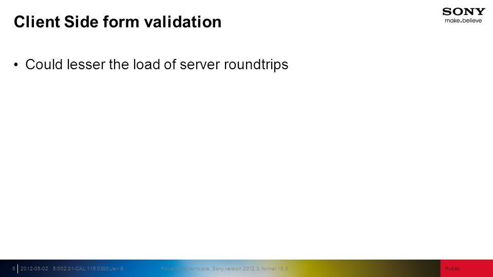 Public5/002 01-CAL 115 0380 Uen BPowerPoint template, Sony version 2012.3, format 16:92012-05-026 Client Side form validation Could lesser the load of server roundtrips