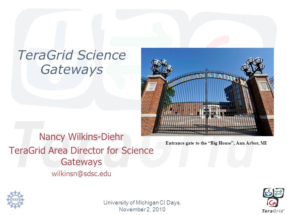 TeraGrid Science Gateways Nancy Wilkins-Diehr TeraGrid Area Director for Science Gateways wilkinsn@sdsc.edu University of Michigan CI Days, November 2, 2010 Entrance gate to the Big House , Ann Arbor, MI
