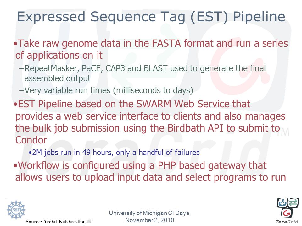 Expressed Sequence Tag (EST) Pipeline Take raw genome data in the FASTA format and run a series of applications on it –RepeatMasker, PaCE, CAP3 and BLAST used to generate the final assembled output –Very variable run times (milliseconds to days) EST Pipeline based on the SWARM Web Service that provides a web service interface to clients and also manages the bulk job submission using the Birdbath API to submit to Condor 2M jobs run in 49 hours, only a handful of failures Workflow is configured using a PHP based gateway that allows users to upload input data and select programs to run University of Michigan CI Days, November 2, 2010 Source: Archit Kulshrestha, IU