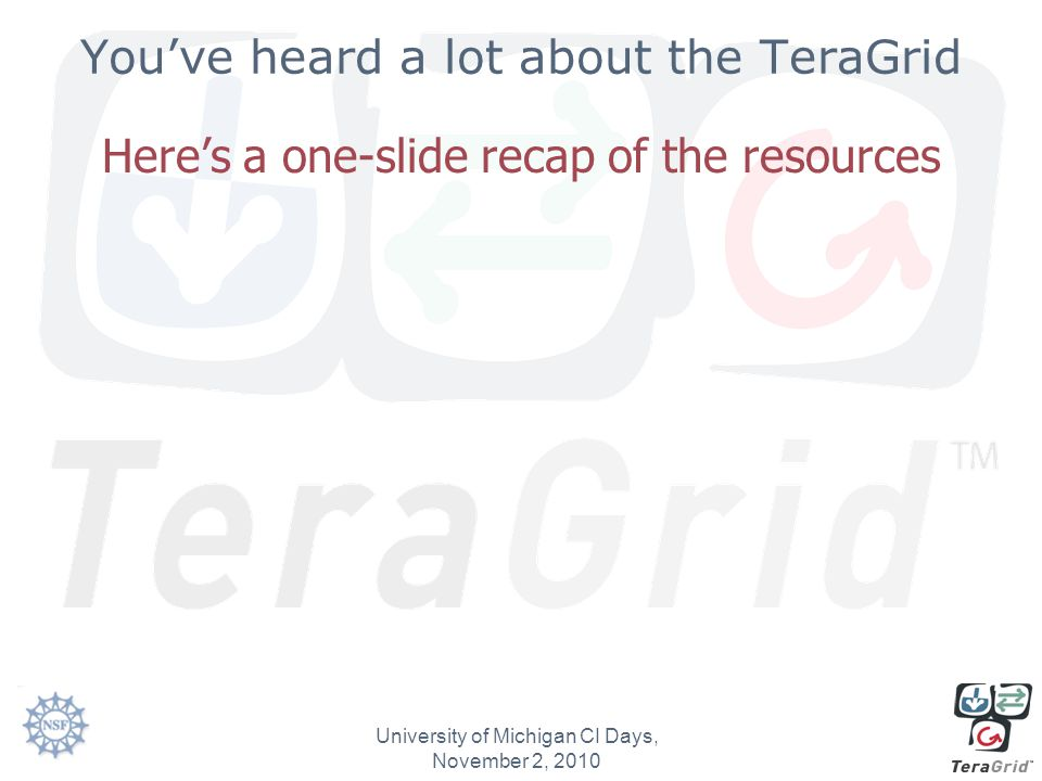 You've heard a lot about the TeraGrid Here's a one-slide recap of the resources University of Michigan CI Days, November 2, 2010