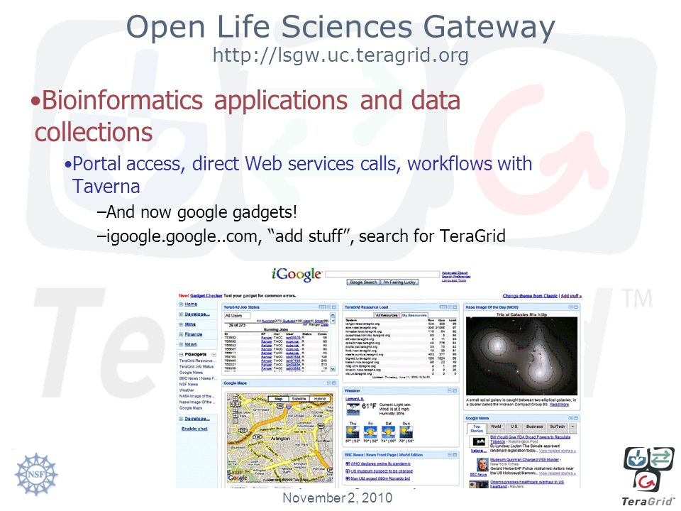 Open Life Sciences Gateway http://lsgw.uc.teragrid.org Bioinformatics applications and data collections Portal access, direct Web services calls, workflows with Taverna –And now google gadgets.