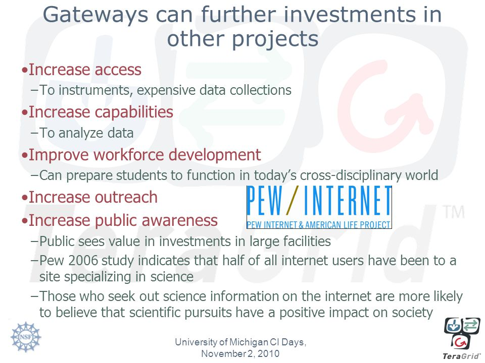 Gateways can further investments in other projects Increase access –To instruments, expensive data collections Increase capabilities –To analyze data Improve workforce development –Can prepare students to function in today's cross-disciplinary world Increase outreach Increase public awareness –Public sees value in investments in large facilities –Pew 2006 study indicates that half of all internet users have been to a site specializing in science –Those who seek out science information on the internet are more likely to believe that scientific pursuits have a positive impact on society University of Michigan CI Days, November 2, 2010