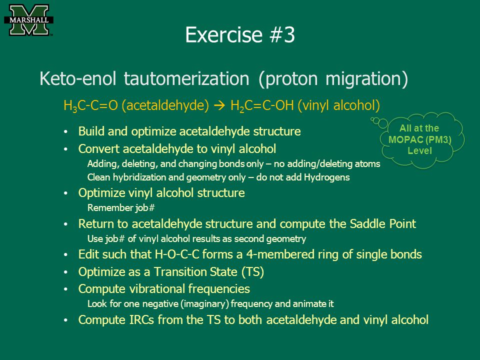 Exercise #3 Keto-enol tautomerization (proton migration) H 3 C-C=O (acetaldehyde)  H 2 C=C-OH (vinyl alcohol) Build and optimize acetaldehyde structure Convert acetaldehyde to vinyl alcohol Adding, deleting, and changing bonds only – no adding/deleting atoms Clean hybridization and geometry only – do not add Hydrogens Optimize vinyl alcohol structure Remember job# Return to acetaldehyde structure and compute the Saddle Point Use job# of vinyl alcohol results as second geometry Edit such that H-O-C-C forms a 4-membered ring of single bonds Optimize as a Transition State (TS) Compute vibrational frequencies Look for one negative (imaginary) frequency and animate it Compute IRCs from the TS to both acetaldehyde and vinyl alcohol All at the MOPAC (PM3) Level