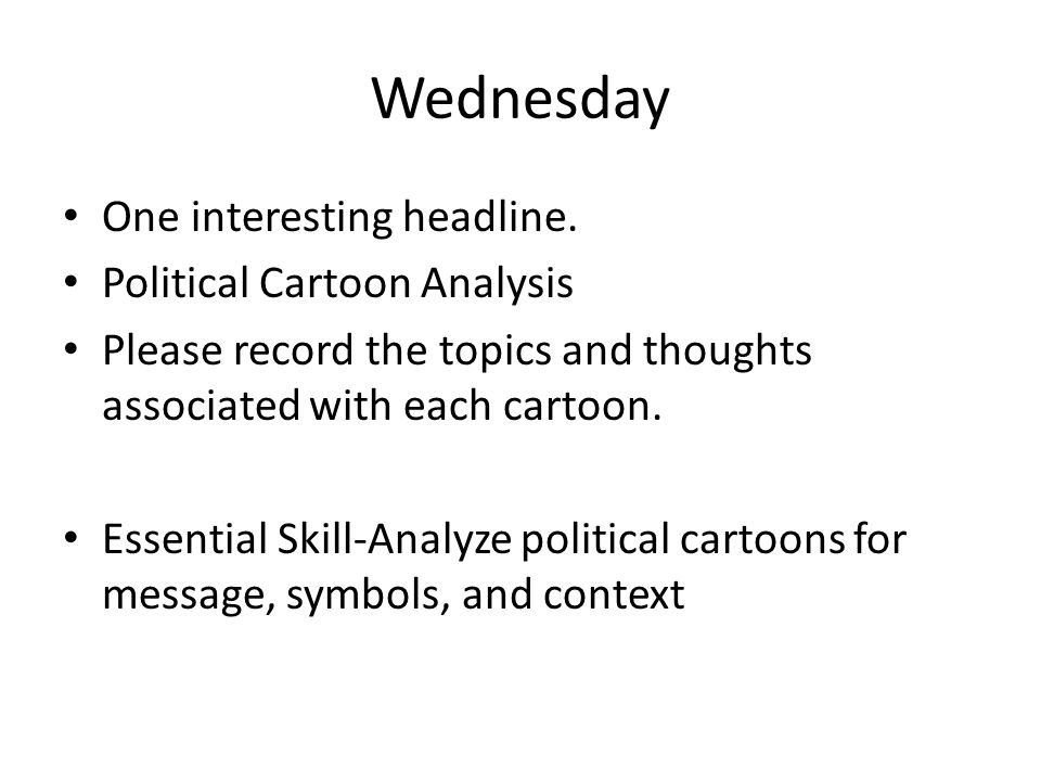 Wednesday One interesting headline. Political Cartoon Analysis Please record the topics and thoughts associated with each cartoon. Essential Skill-Ana