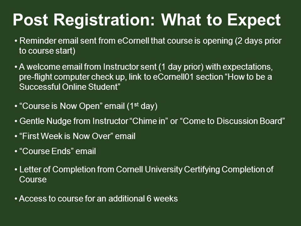 Post Registration: What to Expect Reminder email sent from eCornell that course is opening (2 days prior to course start) xxxxx A welcome email from Instructor sent (1 day prior) with expectations, pre-flight computer check up, link to eCornell01 section How to be a Successful Online Student xxxxx Course is Now Open email (1 st day) Gentle Nudge from Instructor Chime in or Come to Discussion Board First Week is Now Over email Course Ends email xxxxx Letter of Completion from Cornell University Certifying Completion of Course xxxxx Access to course for an additional 6 weeks